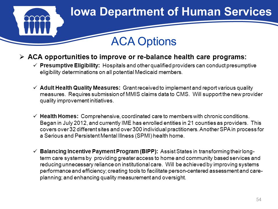ACA Options  ACA opportunities to improve or re-balance health care programs: Presumptive Eligibility: Hospitals and other qualified providers can conduct presumptive eligibility determinations on all potential Medicaid members.