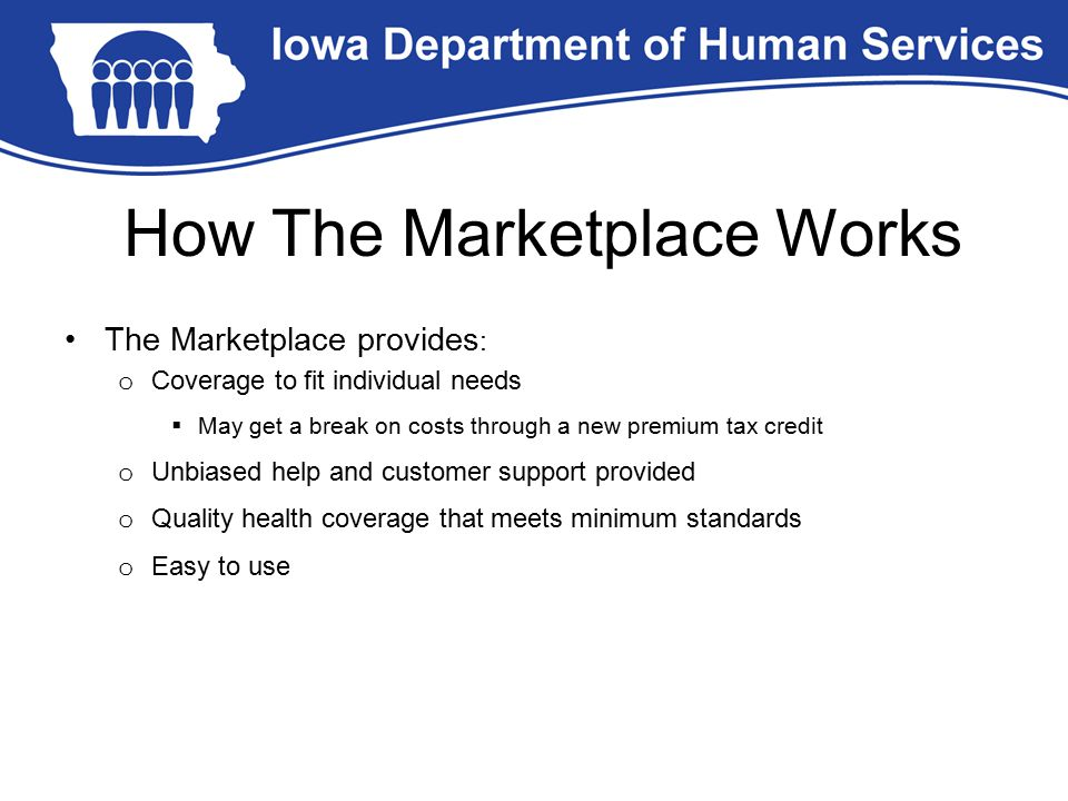 The Marketplace provides : o Coverage to fit individual needs  May get a break on costs through a new premium tax credit o Unbiased help and customer support provided o Quality health coverage that meets minimum standards o Easy to use How The Marketplace Works