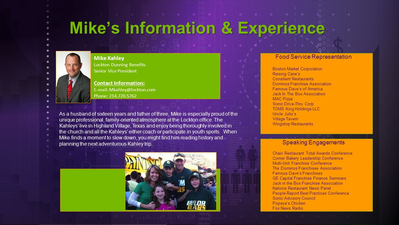Mike's Information & Experience Mike Kahley Lockton Dunning Benefits Senior Vice President Contact Information: E-mail: Mkahley@lockton.com Phone: 214.720.5762 Food Service Representation Boston Market Corporation Raising Cane's Consilient Restaurants Dominos Franchise Association Famous Dave's of America Jack In The Box Association MAC Pizza Sonic Drive-Thru Corp TOMS King Holdings LLC Uncle Julio's Village Tavern Wingstop Restaurants As a husband of sixteen years and father of three, Mike is especially proud of the unique professional, family-oriented atmosphere at the Lockton office.