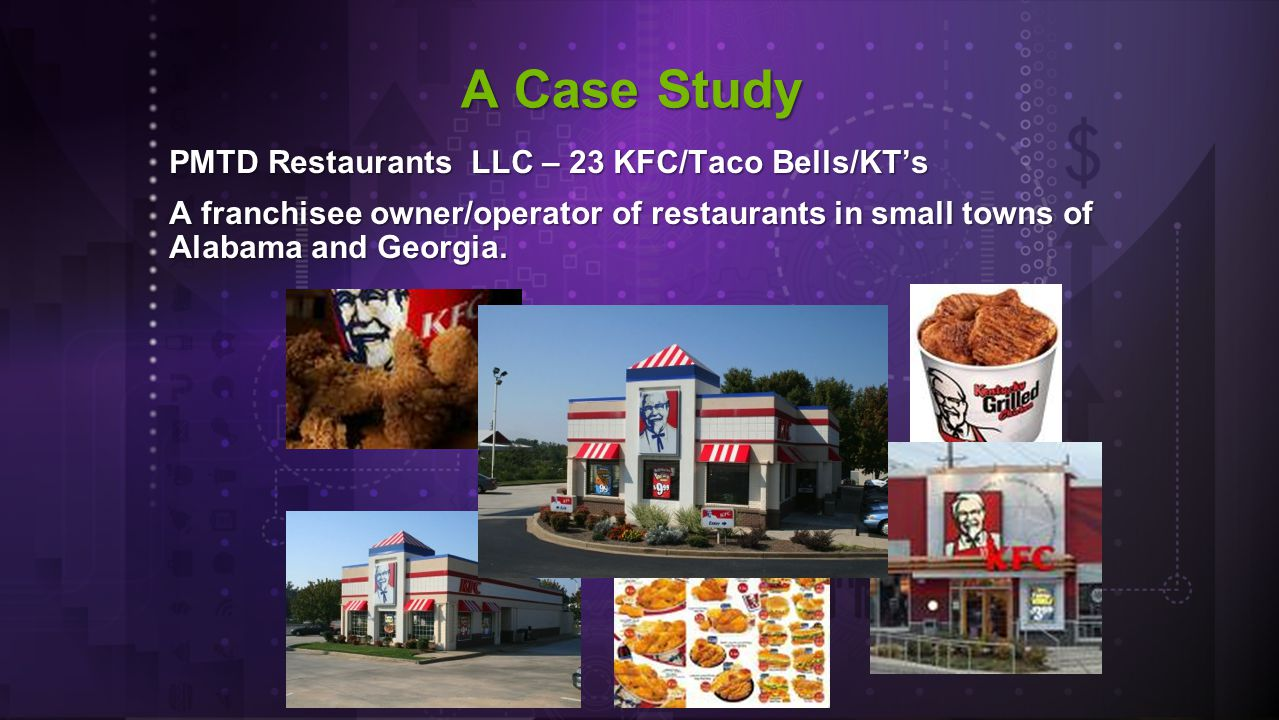 PMTD Restaurants LLC – 23 KFC/Taco Bells/KT's A franchisee owner/operator of restaurants in small towns of Alabama and Georgia.