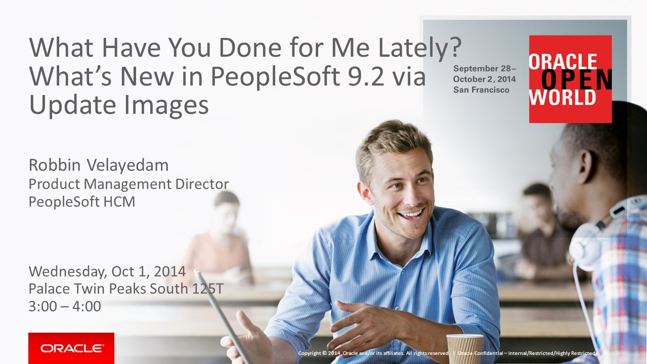 What Have You Done for Me Lately? What's New in PeopleSoft 9.2 via Update Images Robbin Velayedam Product Management Director PeopleSoft HCM Wednesday