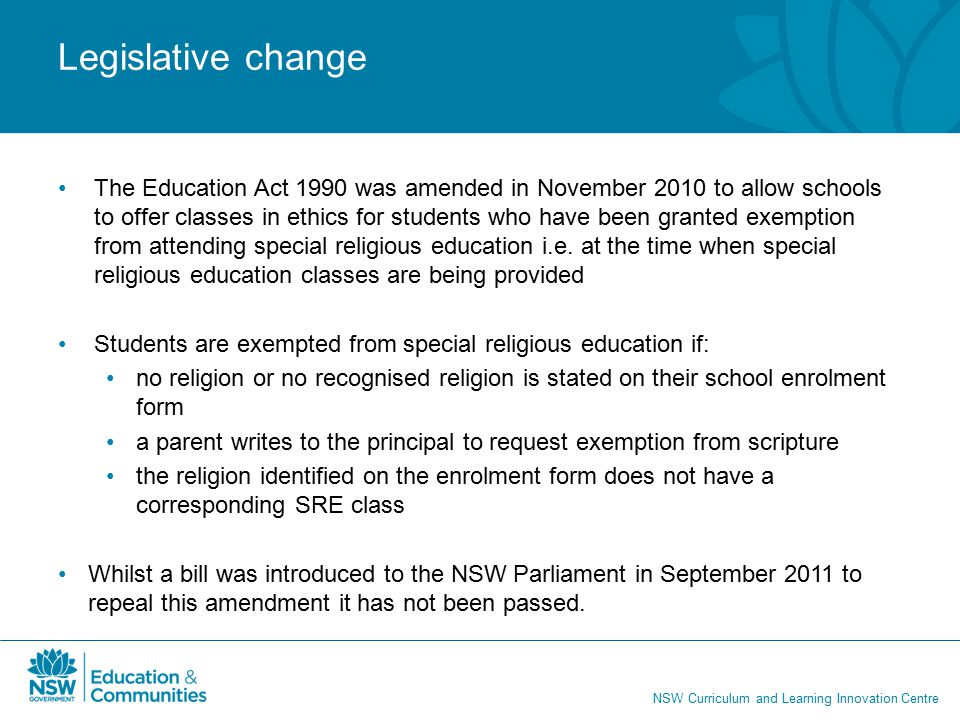 NSW Curriculum and Learning Innovation Centre Legislative change The Education Act 1990 was amended in November 2010 to allow schools to offer classes in ethics for students who have been granted exemption from attending special religious education i.e.