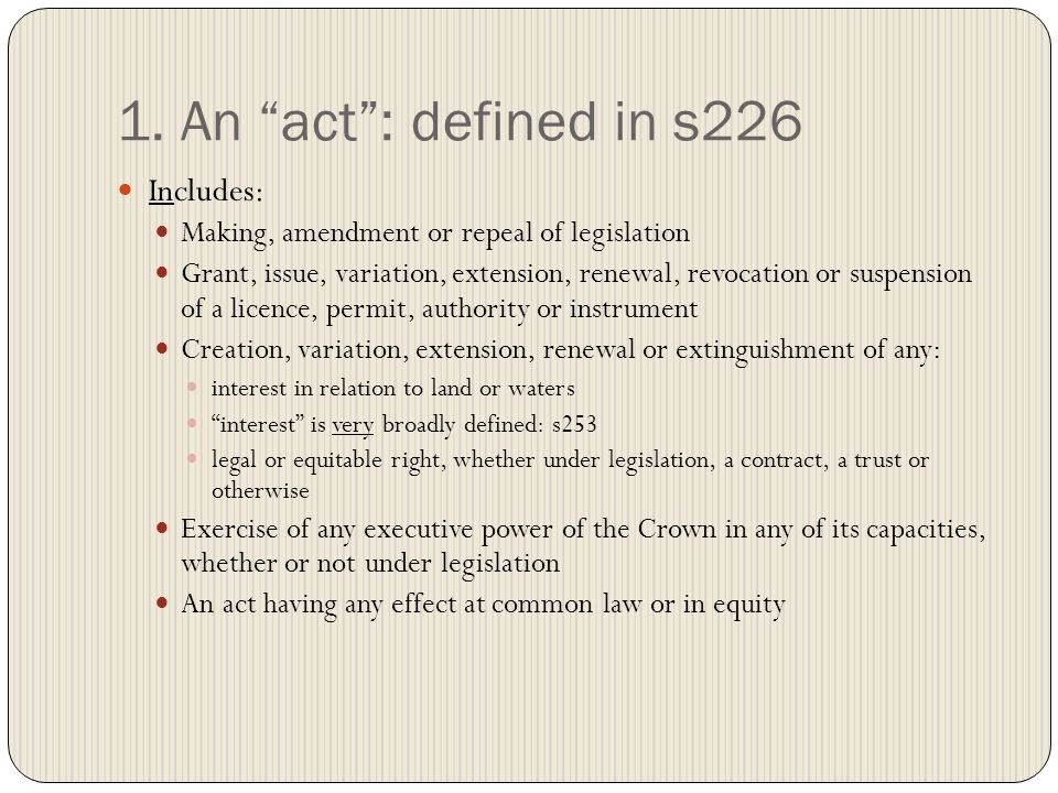"""1. An """"act"""": defined in s226 Includes: Making, amendment or repeal of legislation Grant, issue, variation, extension, renewal, revocation or suspensio"""