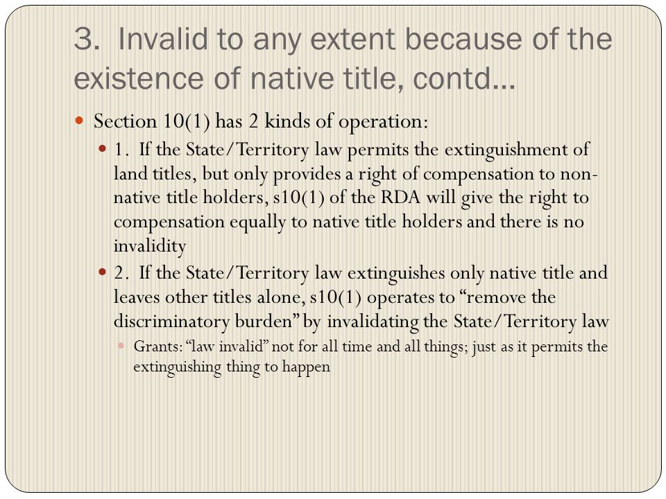 3. Invalid to any extent because of the existence of native title, contd… Section 10(1) has 2 kinds of operation: 1. If the State/Territory law permit