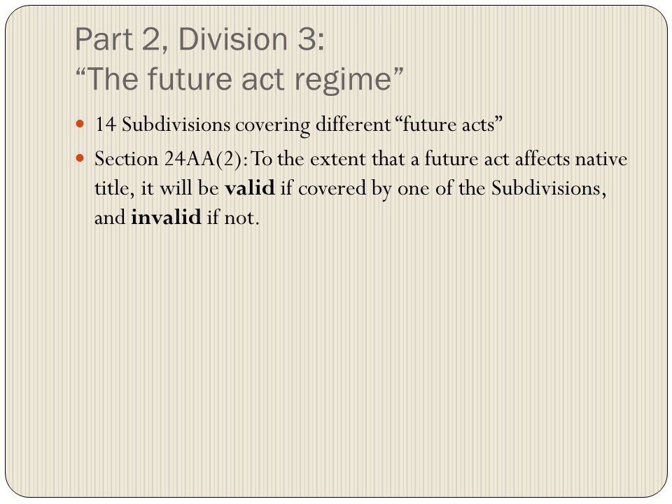 Part 2, Division 3: The future act regime 14 Subdivisions covering different future acts Section 24AA(2): To the extent that a future act affects native title, it will be valid if covered by one of the Subdivisions, and invalid if not.