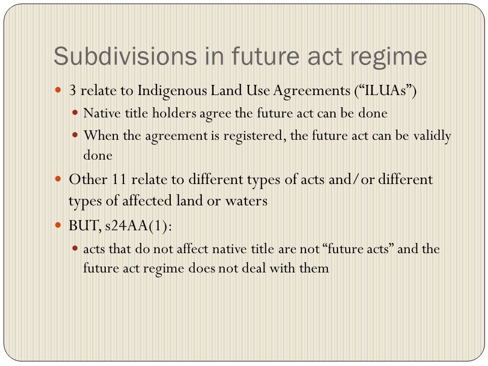 Subdivisions in future act regime 3 relate to Indigenous Land Use Agreements ( ILUAs ) Native title holders agree the future act can be done When the agreement is registered, the future act can be validly done Other 11 relate to different types of acts and/or different types of affected land or waters BUT, s24AA(1): acts that do not affect native title are not future acts and the future act regime does not deal with them