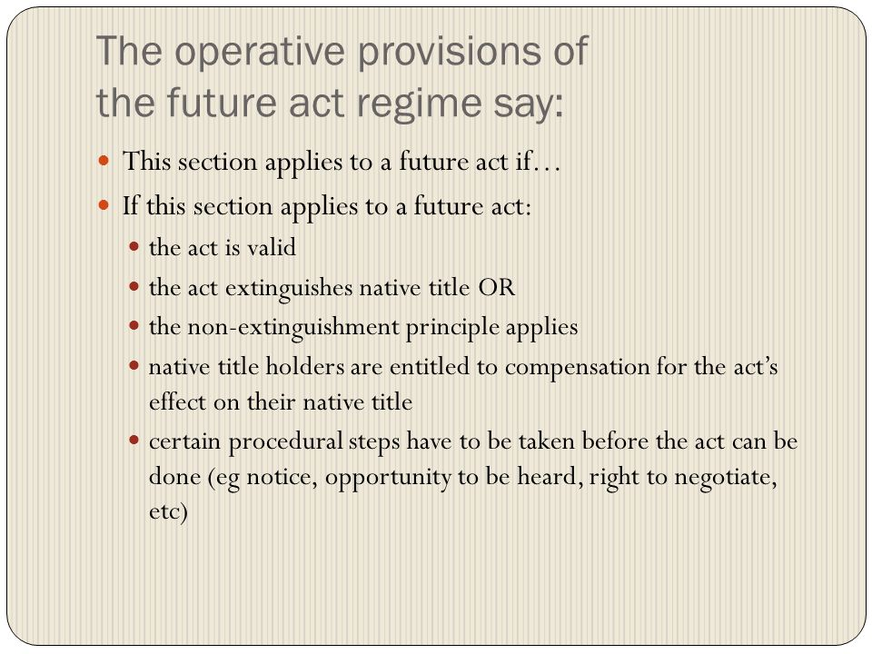 The operative provisions of the future act regime say: This section applies to a future act if… If this section applies to a future act: the act is valid the act extinguishes native title OR the non-extinguishment principle applies native title holders are entitled to compensation for the act's effect on their native title certain procedural steps have to be taken before the act can be done (eg notice, opportunity to be heard, right to negotiate, etc)
