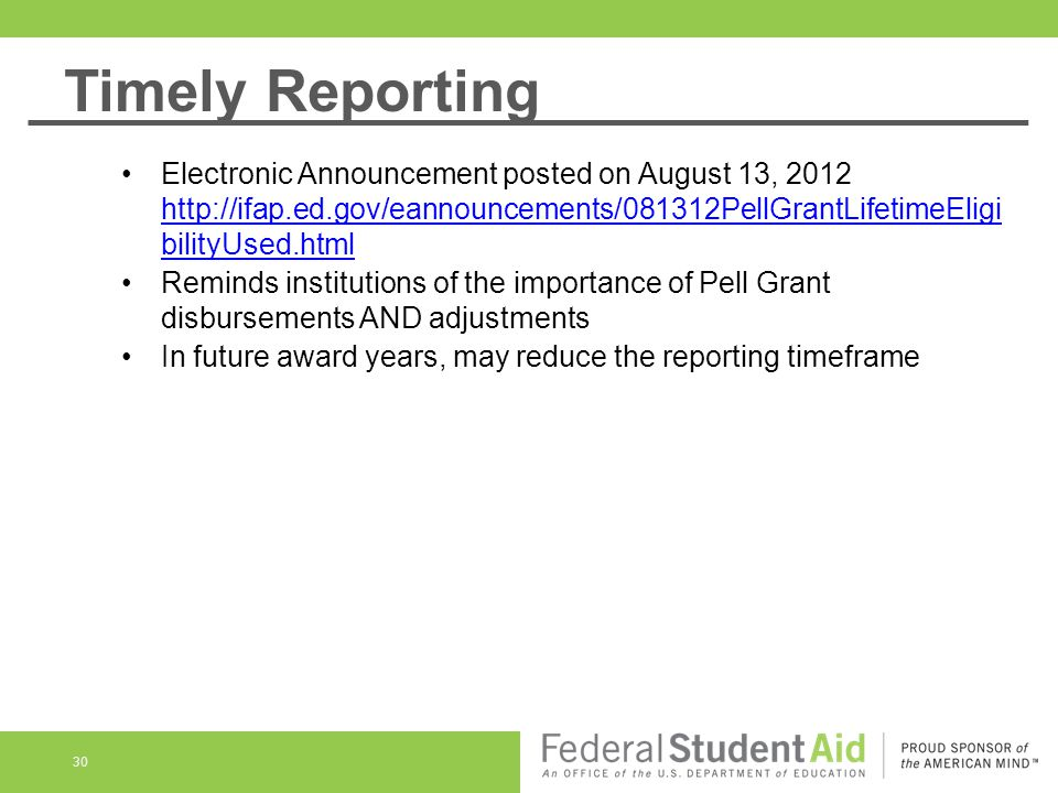 30 Electronic Announcement posted on August 13, 2012 http://ifap.ed.gov/eannouncements/081312PellGrantLifetimeEligi bilityUsed.html http://ifap.ed.gov/eannouncements/081312PellGrantLifetimeEligi bilityUsed.html Reminds institutions of the importance of Pell Grant disbursements AND adjustments In future award years, may reduce the reporting timeframe Timely Reporting