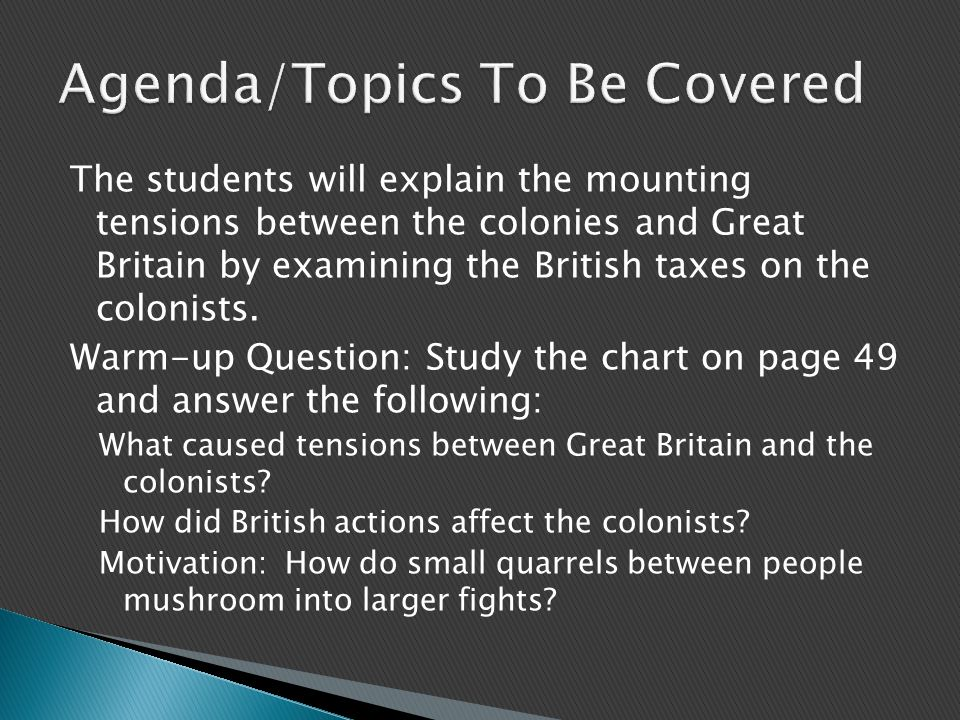 The students will explain the mounting tensions between the colonies and Great Britain by examining the British taxes on the colonists. Warm-up Questi