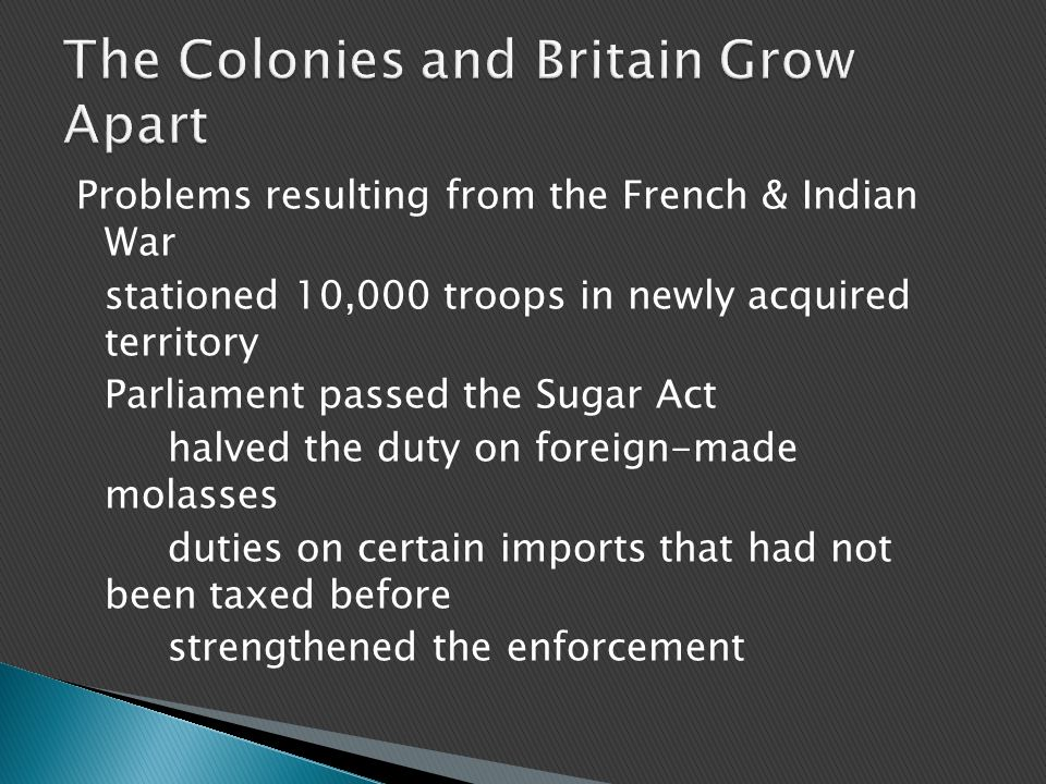 Problems resulting from the French & Indian War stationed 10,000 troops in newly acquired territory Parliament passed the Sugar Act halved the duty on