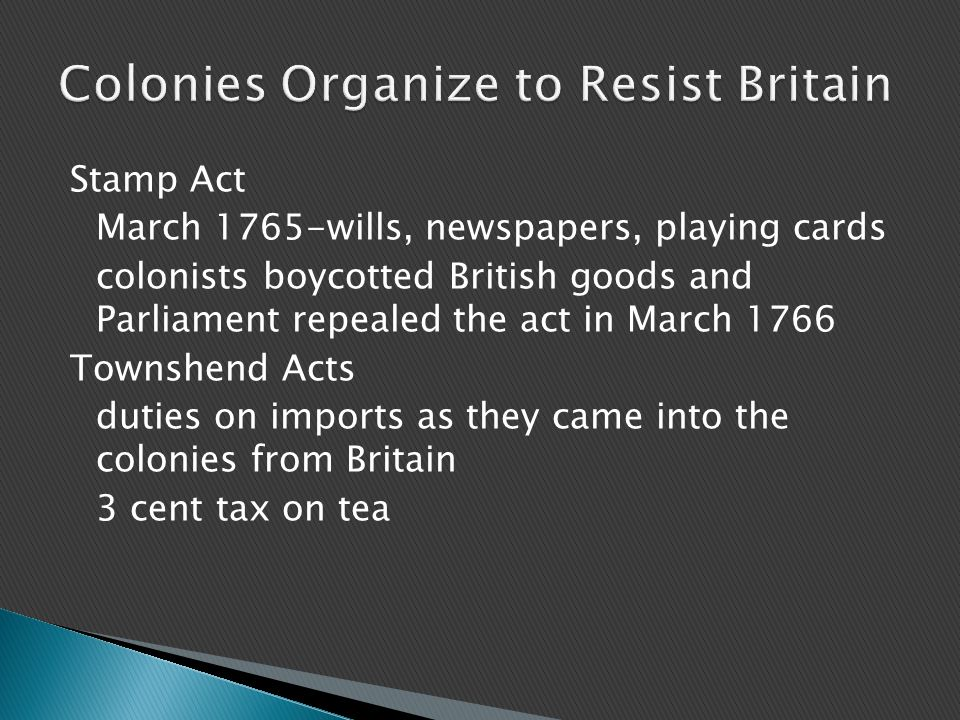Stamp Act March 1765-wills, newspapers, playing cards colonists boycotted British goods and Parliament repealed the act in March 1766 Townshend Acts d