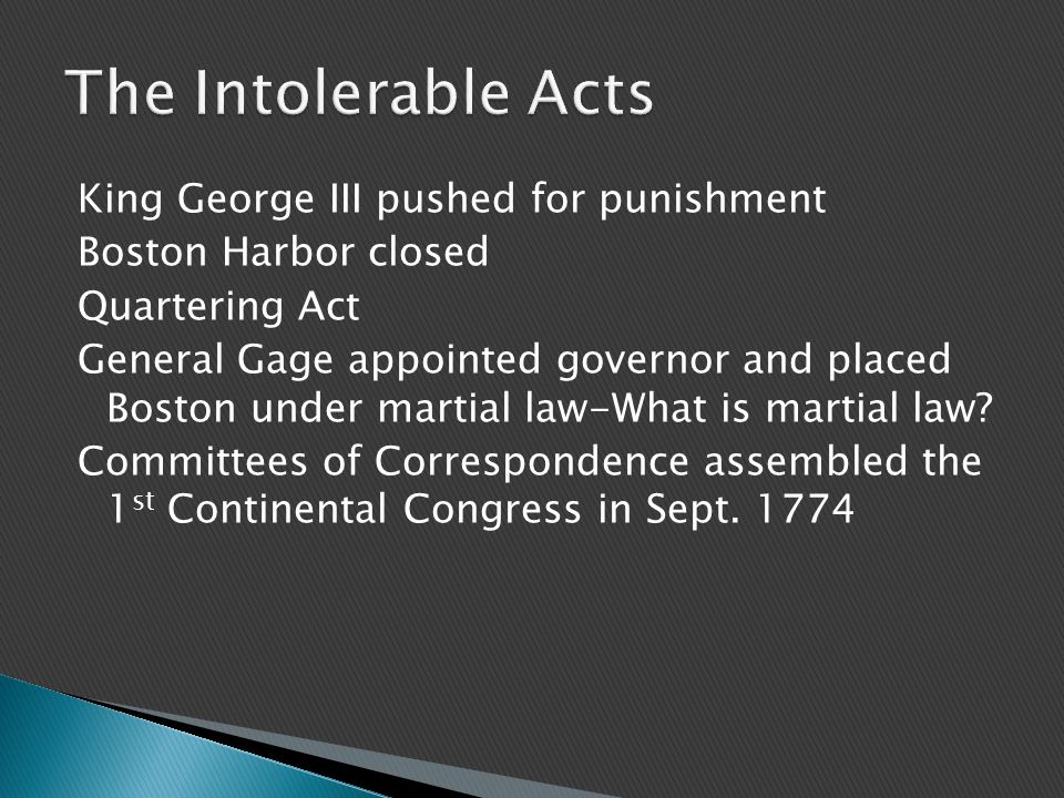 King George III pushed for punishment Boston Harbor closed Quartering Act General Gage appointed governor and placed Boston under martial law-What is