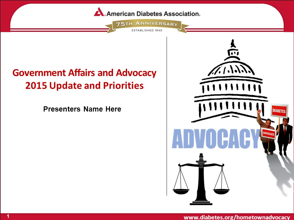 www.diabetes.org/hometownadvocacy Government Affairs and Advocacy 2015 Update and Priorities 1 Presenters Name Here