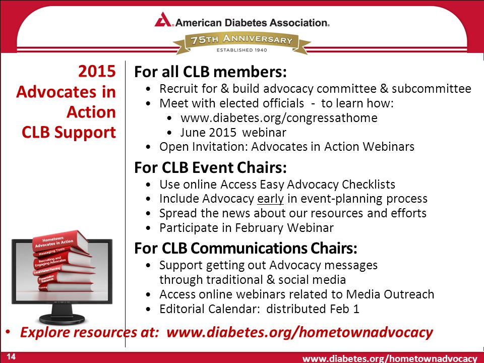 www.diabetes.org/hometownadvocacy 2015 Advocates in Action CLB Support For all CLB members: Recruit for & build advocacy committee & subcommittee Meet with elected officials - to learn how: www.diabetes.org/congressathome June 2015 webinar Open Invitation: Advocates in Action Webinars For CLB Event Chairs: Use online Access Easy Advocacy Checklists Include Advocacy early in event-planning process Spread the news about our resources and efforts Participate in February Webinar For CLB Communications Chairs: Support getting out Advocacy messages through traditional & social media Access online webinars related to Media Outreach Editorial Calendar: distributed Feb 1 Explore resources at: www.diabetes.org/hometownadvocacy 14