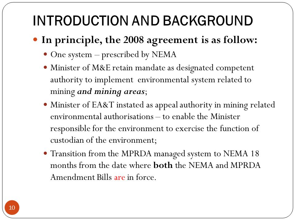 INTRODUCTION AND BACKGROUND In principle, the 2008 agreement is as follow: One system – prescribed by NEMA Minister of M&E retain mandate as designated competent authority to implement environmental system related to mining and mining areas; Minister of EA&T instated as appeal authority in mining related environmental authorisations – to enable the Minister responsible for the environment to exercise the function of custodian of the environment; Transition from the MPRDA managed system to NEMA 18 months from the date where both the NEMA and MPRDA Amendment Bills are in force.