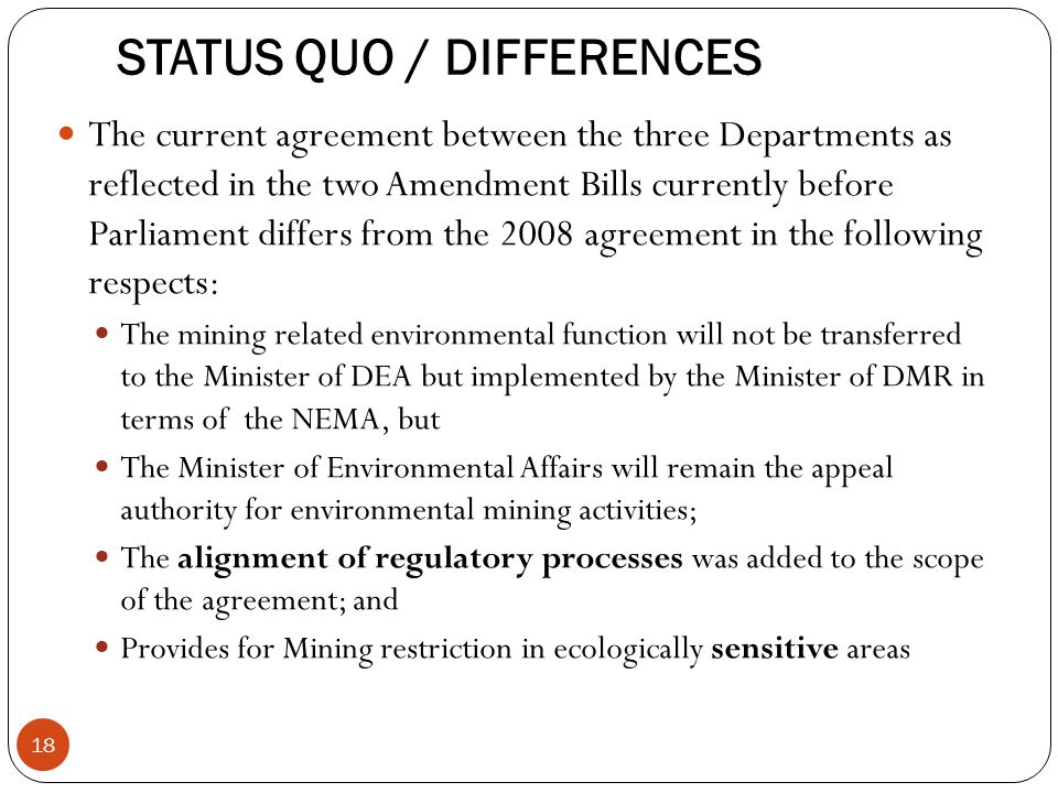 STATUS QUO / DIFFERENCES The current agreement between the three Departments as reflected in the two Amendment Bills currently before Parliament differs from the 2008 agreement in the following respects: The mining related environmental function will not be transferred to the Minister of DEA but implemented by the Minister of DMR in terms of the NEMA, but The Minister of Environmental Affairs will remain the appeal authority for environmental mining activities; The alignment of regulatory processes was added to the scope of the agreement; and Provides for Mining restriction in ecologically sensitive areas 18