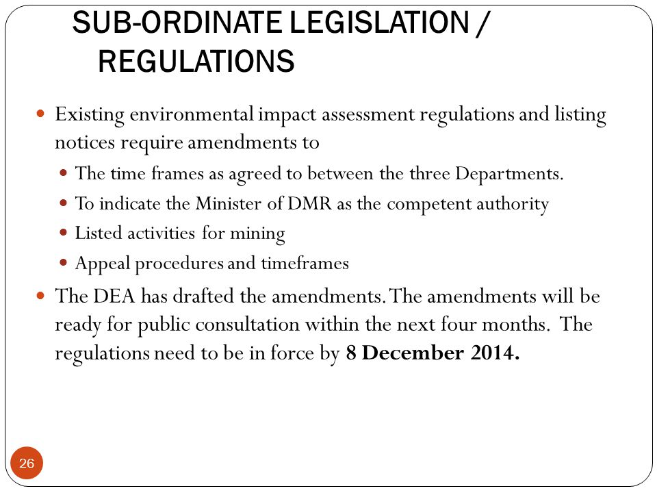 SUB-ORDINATE LEGISLATION / REGULATIONS Existing environmental impact assessment regulations and listing notices require amendments to The time frames as agreed to between the three Departments.