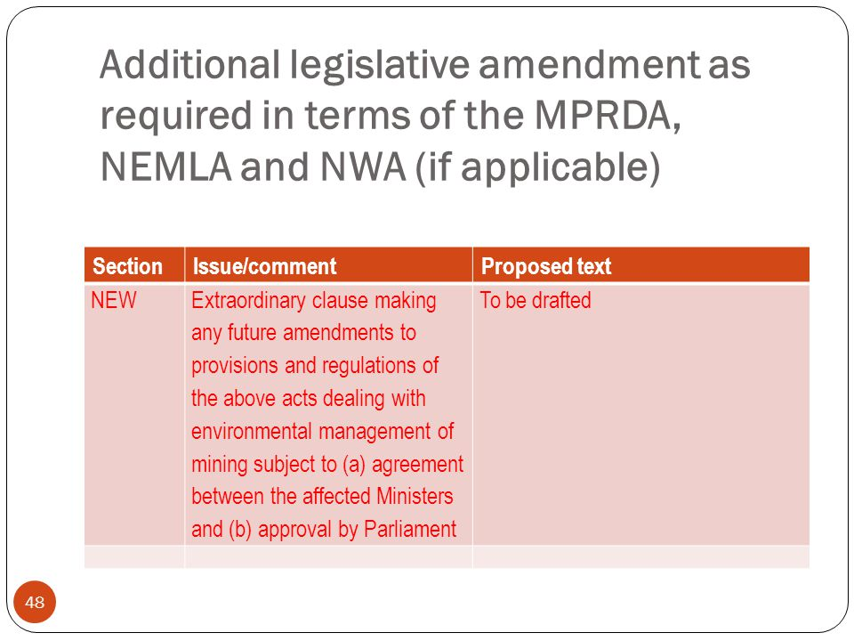 Additional legislative amendment as required in terms of the MPRDA, NEMLA and NWA (if applicable) 48 SectionIssue/commentProposed text NEW Extraordinary clause making any future amendments to provisions and regulations of the above acts dealing with environmental management of mining subject to (a) agreement between the affected Ministers and (b) approval by Parliament To be drafted