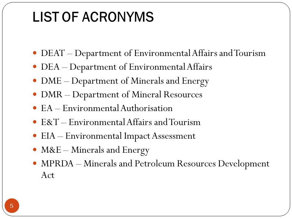 LIST OF ACRONYMS DEAT – Department of Environmental Affairs and Tourism DEA – Department of Environmental Affairs DME – Department of Minerals and Energy DMR – Department of Mineral Resources EA – Environmental Authorisation E&T – Environmental Affairs and Tourism EIA – Environmental Impact Assessment M&E – Minerals and Energy MPRDA – Minerals and Petroleum Resources Development Act 5