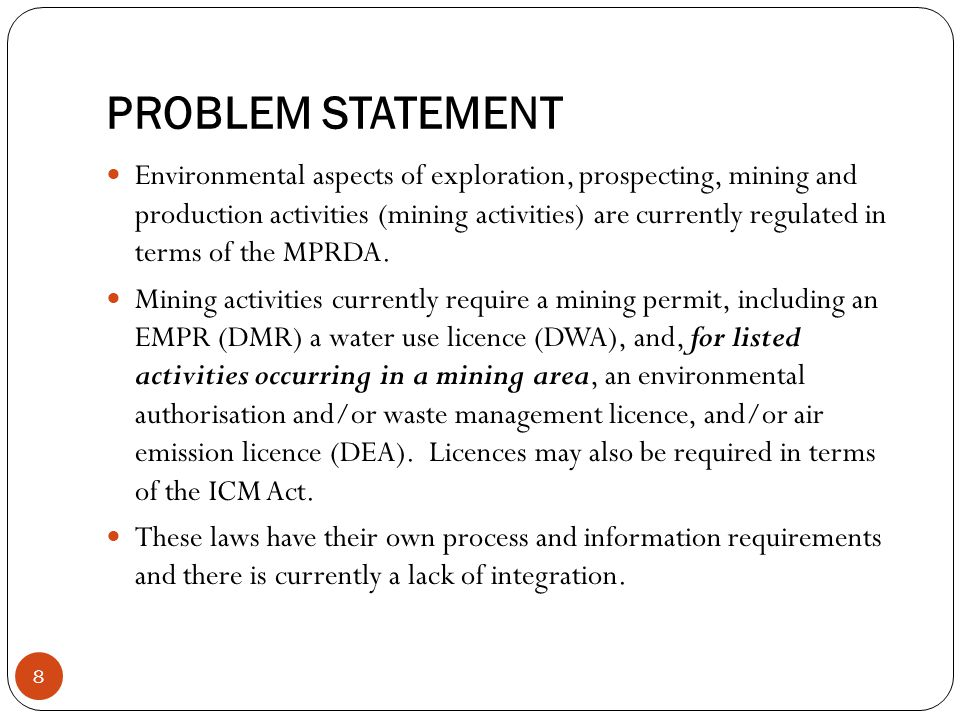 PROBLEM STATEMENT 8 Environmental aspects of exploration, prospecting, mining and production activities (mining activities) are currently regulated in terms of the MPRDA.