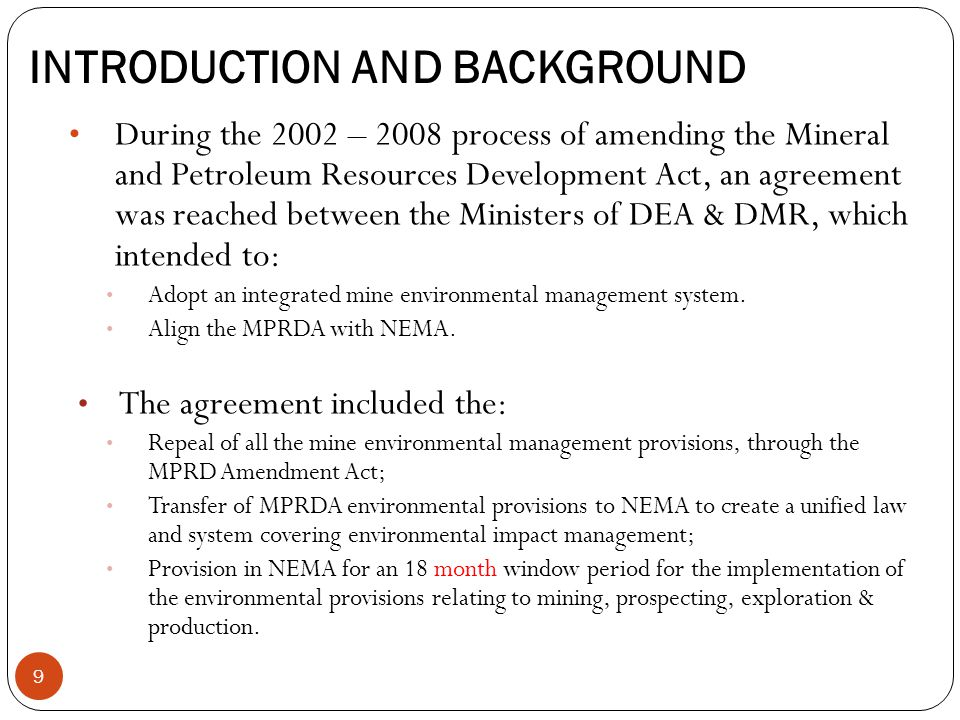 INTRODUCTION AND BACKGROUND During the 2002 – 2008 process of amending the Mineral and Petroleum Resources Development Act, an agreement was reached between the Ministers of DEA & DMR, which intended to: Adopt an integrated mine environmental management system.