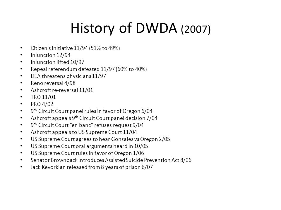 History of DWDA (2007) Citizen's initiative 11/94 (51% to 49%) Injunction 12/94 Injunction lifted 10/97 Repeal referendum defeated 11/97 (60% to 40%)