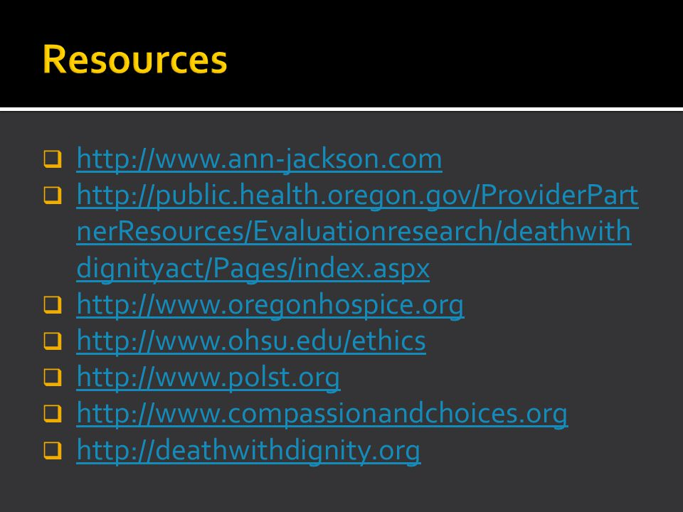  http://www.ann-jackson.com http://www.ann-jackson.com  http://public.health.oregon.gov/ProviderPart nerResources/Evaluationresearch/deathwith dignityact/Pages/index.aspx http://public.health.oregon.gov/ProviderPart nerResources/Evaluationresearch/deathwith dignityact/Pages/index.aspx  http://www.oregonhospice.org http://www.oregonhospice.org  http://www.ohsu.edu/ethics http://www.ohsu.edu/ethics  http://www.polst.org http://www.polst.org  http://www.compassionandchoices.org http://www.compassionandchoices.org  http://deathwithdignity.org http://deathwithdignity.org