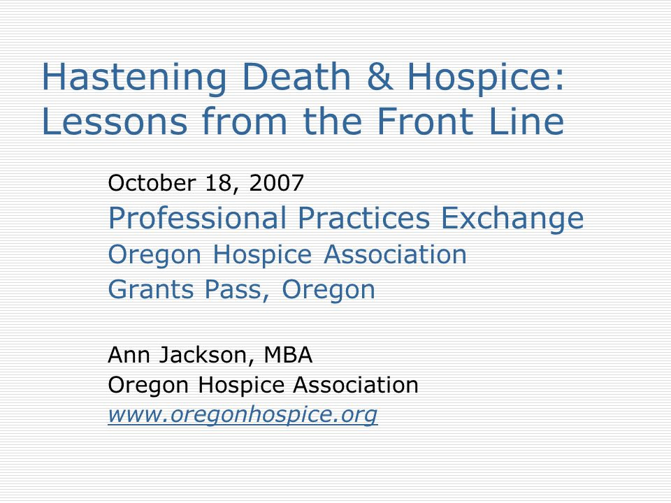 Hastening Death & Hospice: Lessons from the Front Line October 18, 2007 Professional Practices Exchange Oregon Hospice Association Grants Pass, Oregon