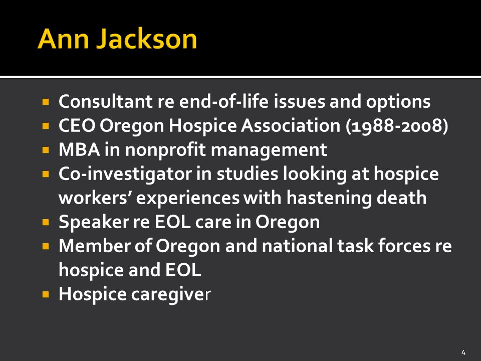  Consultant re end-of-life issues and options  CEO Oregon Hospice Association (1988-2008)  MBA in nonprofit management  Co-investigator in studies