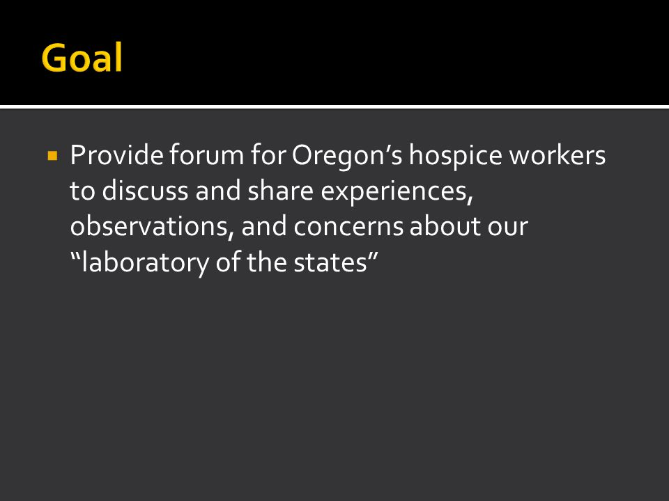 16 Years Experience Oregon's DWDA 752 ingested medication 53% male 46% married 72% college educated 90% enrolled in hospice 98% had insurance Median Age - 71 Oregon Department of Human Services March 2013