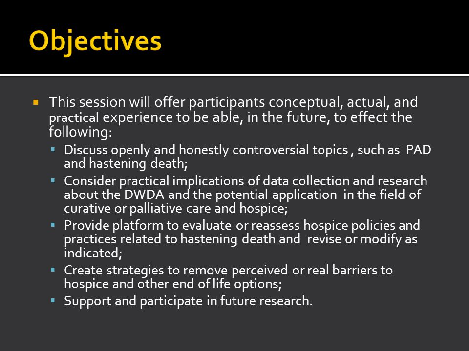 Objectives (2007) Consider trends and implications of data related to ODDA and hospice utilization Discuss openly and honestly controversial topic in safe and confidential environment Share policies and practices related to hastening death Identify perceived/real barriers to Oregon's legal end of life options Offer topics for future research