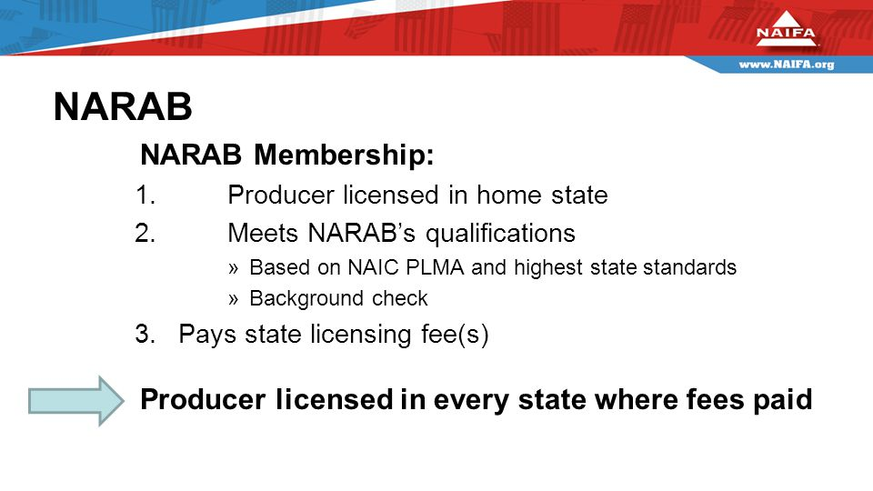 NARAB NARAB Membership: 1.Producer licensed in home state 2.Meets NARAB's qualifications »Based on NAIC PLMA and highest state standards »Background check 3.Pays state licensing fee(s) Producer licensed in every state where fees paid