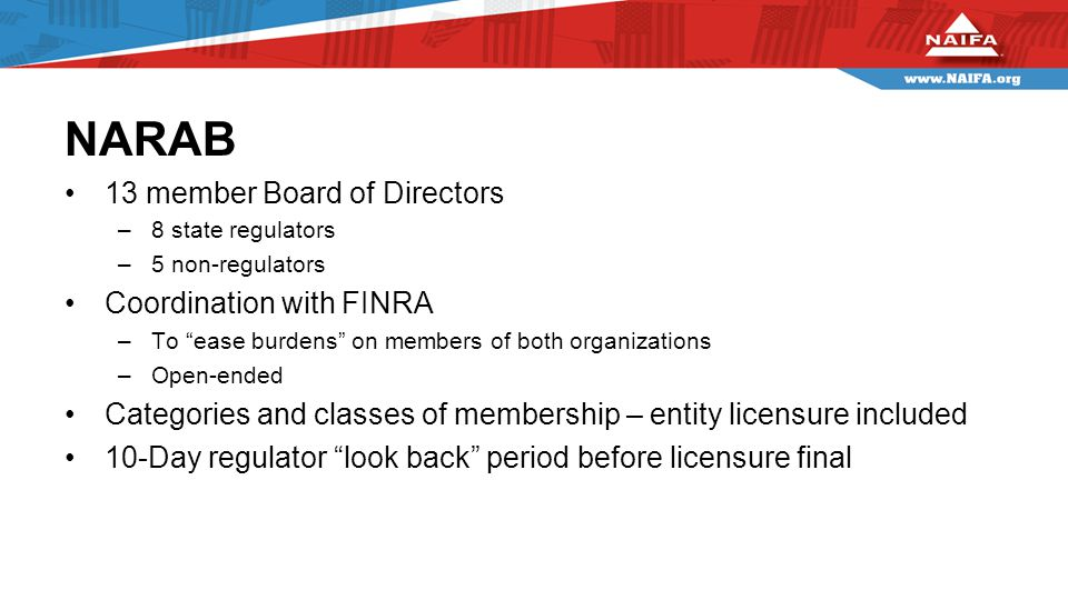 NARAB 13 member Board of Directors –8 state regulators –5 non-regulators Coordination with FINRA –To ease burdens on members of both organizations –Open-ended Categories and classes of membership – entity licensure included 10-Day regulator look back period before licensure final