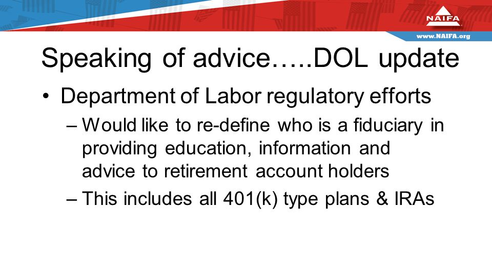 Speaking of advice…..DOL update Department of Labor regulatory efforts –Would like to re-define who is a fiduciary in providing education, information and advice to retirement account holders –This includes all 401(k) type plans & IRAs