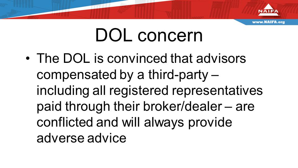 DOL concern The DOL is convinced that advisors compensated by a third-party – including all registered representatives paid through their broker/dealer – are conflicted and will always provide adverse advice