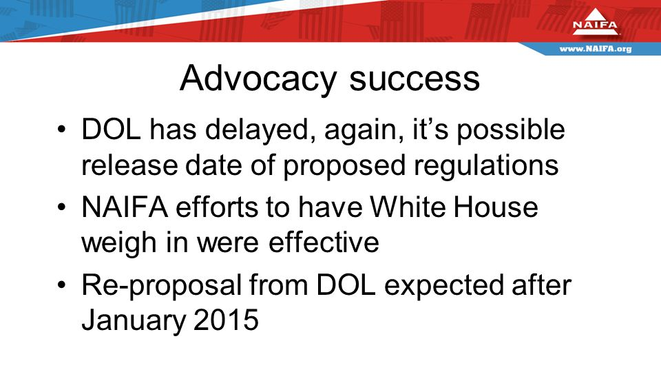 Advocacy success DOL has delayed, again, it's possible release date of proposed regulations NAIFA efforts to have White House weigh in were effective Re-proposal from DOL expected after January 2015