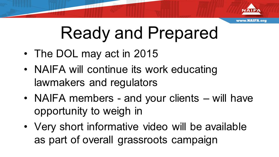 Ready and Prepared The DOL may act in 2015 NAIFA will continue its work educating lawmakers and regulators NAIFA members - and your clients – will have opportunity to weigh in Very short informative video will be available as part of overall grassroots campaign