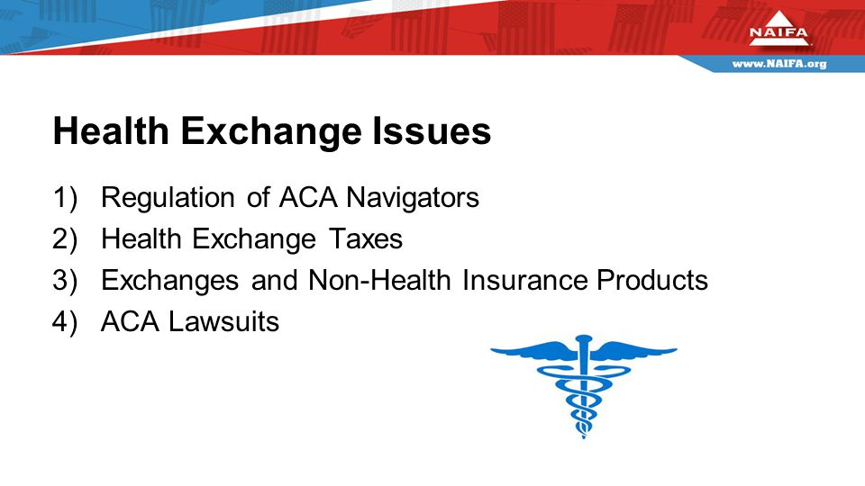 Health Exchange Issues 1)Regulation of ACA Navigators 2)Health Exchange Taxes 3)Exchanges and Non-Health Insurance Products 4)ACA Lawsuits