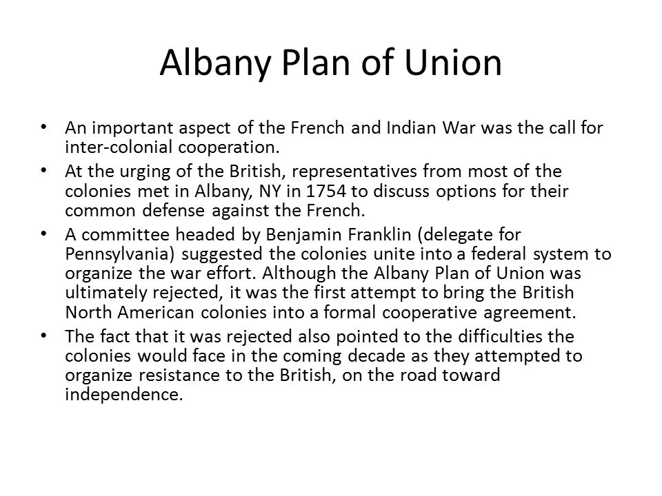 Albany Plan of Union An important aspect of the French and Indian War was the call for inter-colonial cooperation. At the urging of the British, repre