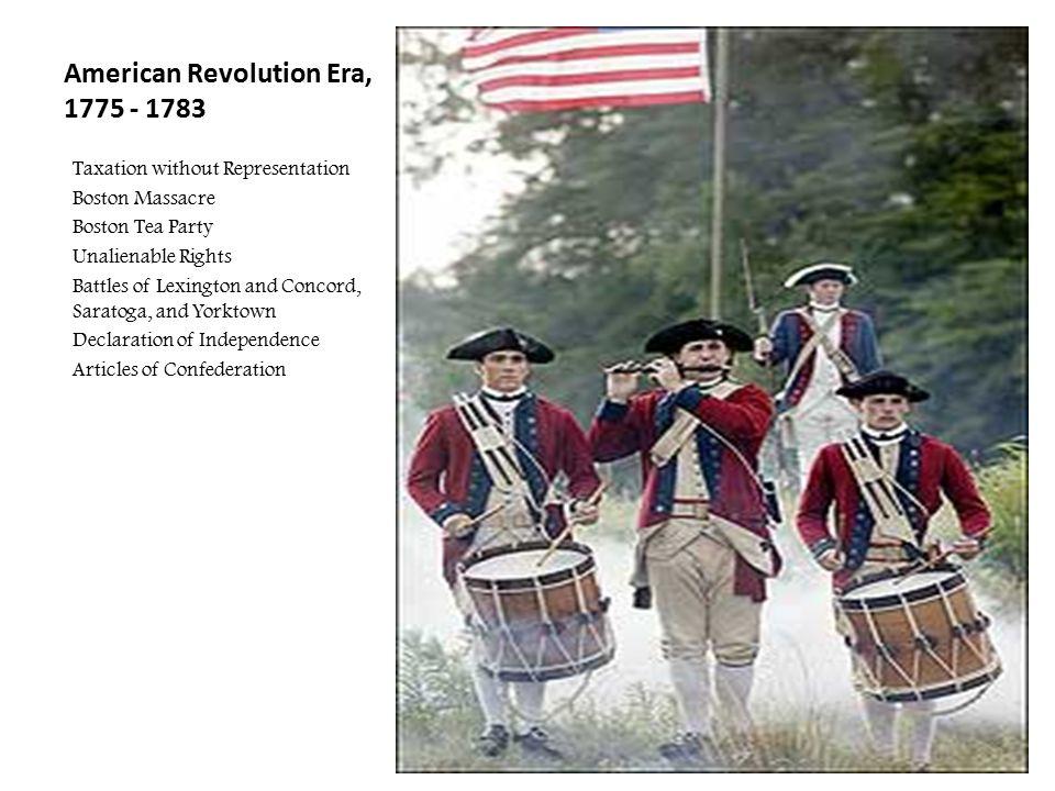 American Revolution Era, 1775 - 1783 Taxation without Representation Boston Massacre Boston Tea Party Unalienable Rights Battles of Lexington and Conc