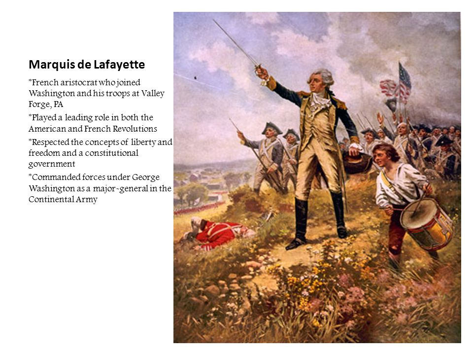 Marquis de Lafayette *French aristocrat who joined Washington and his troops at Valley Forge, PA *Played a leading role in both the American and Frenc