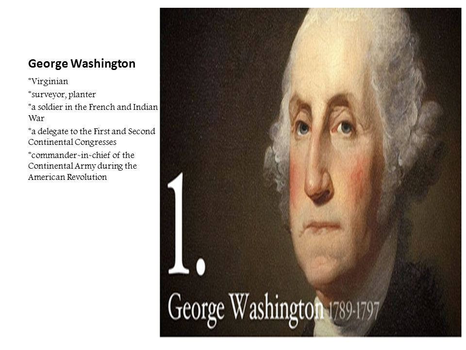 George Washington *Virginian *surveyor, planter *a soldier in the French and Indian War *a delegate to the First and Second Continental Congresses *co