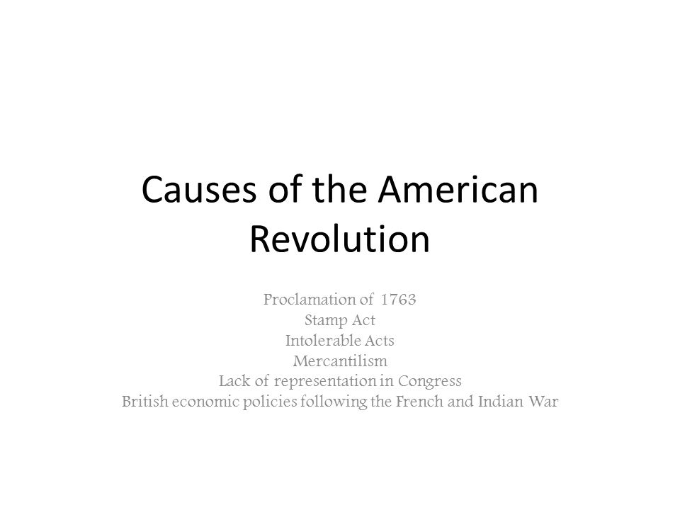 Causes of the American Revolution Proclamation of 1763 Stamp Act Intolerable Acts Mercantilism Lack of representation in Congress British economic pol