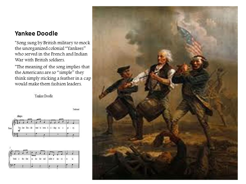 """Yankee Doodle *Song sung by British military to mock the unorganized colonial """"Yankees"""" who served in the French and Indian War with British soldiers."""