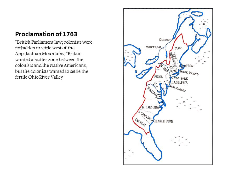 Proclamation of 1763 *British Parliament law; colonists were forbidden to settle west of the Appalachian Mountains, *Britain wanted a buffer zone betw