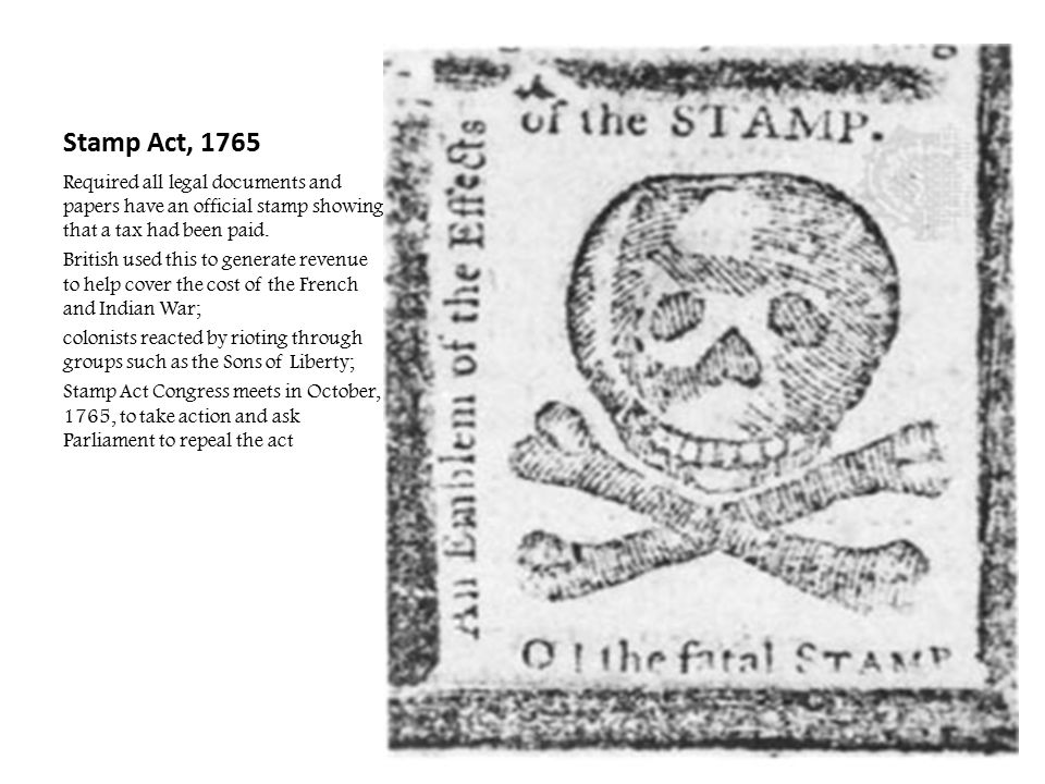 Stamp Act, 1765 Required all legal documents and papers have an official stamp showing that a tax had been paid. British used this to generate revenue