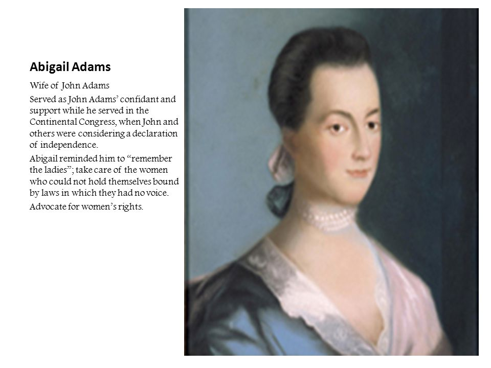 Abigail Adams Wife of John Adams Served as John Adams' confidant and support while he served in the Continental Congress, when John and others were co