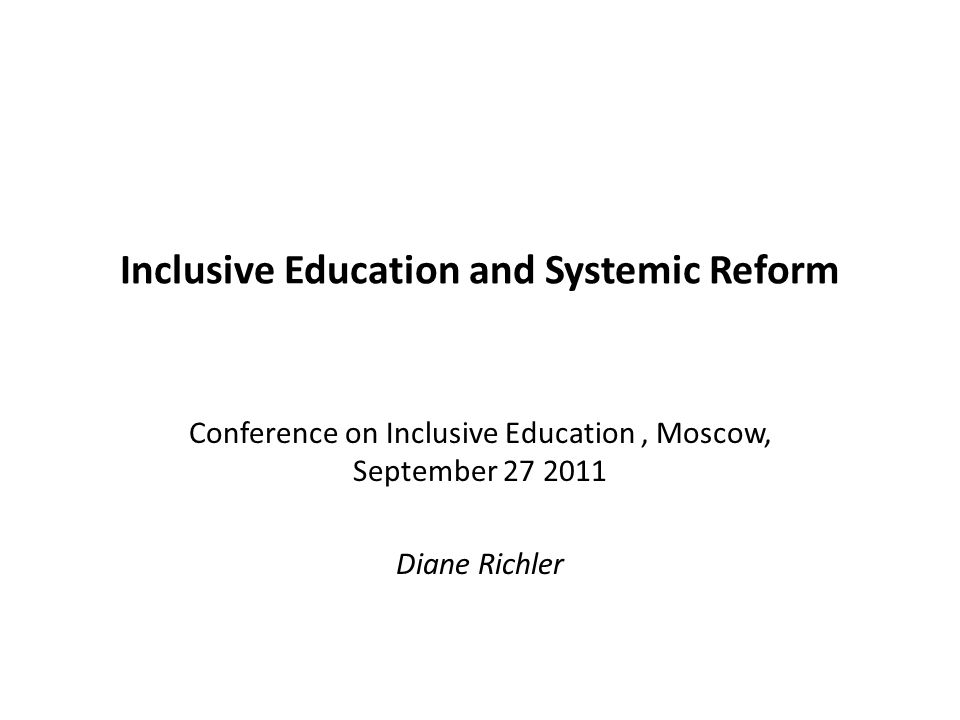 Inclusive Education and Systemic Reform Conference on Inclusive Education, Moscow, September 27 2011 Diane Richler