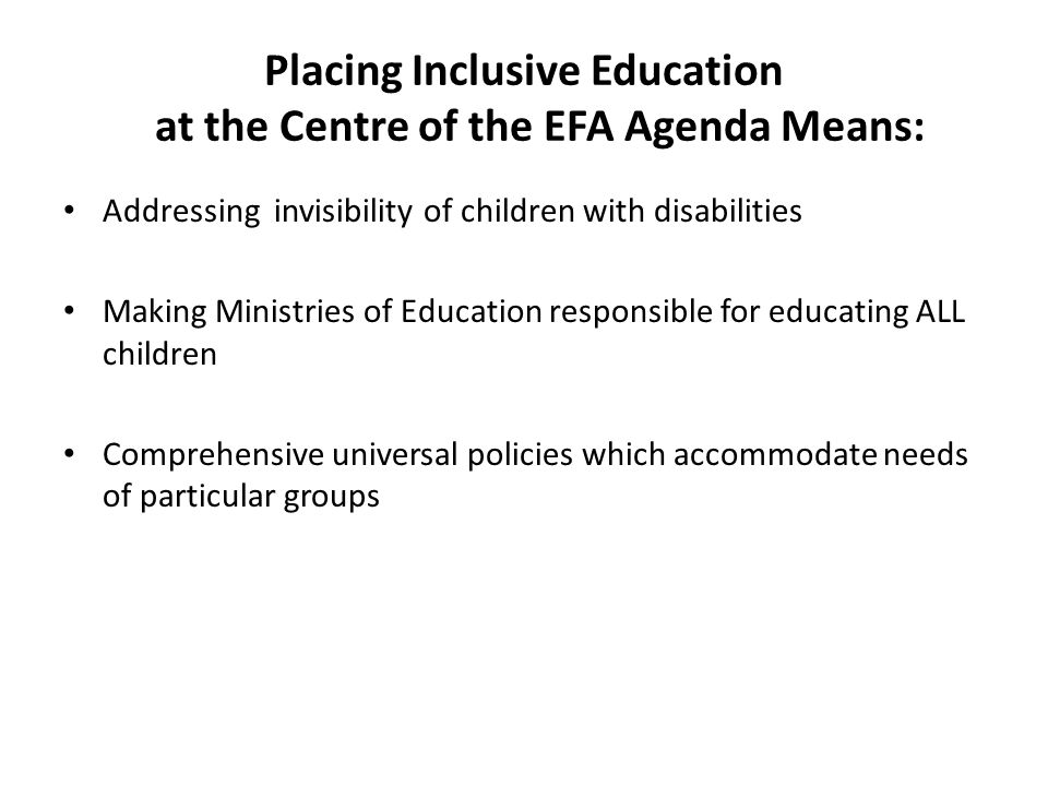 Placing Inclusive Education at the Centre of the EFA Agenda Means: Addressing invisibility of children with disabilities Making Ministries of Education responsible for educating ALL children Comprehensive universal policies which accommodate needs of particular groups