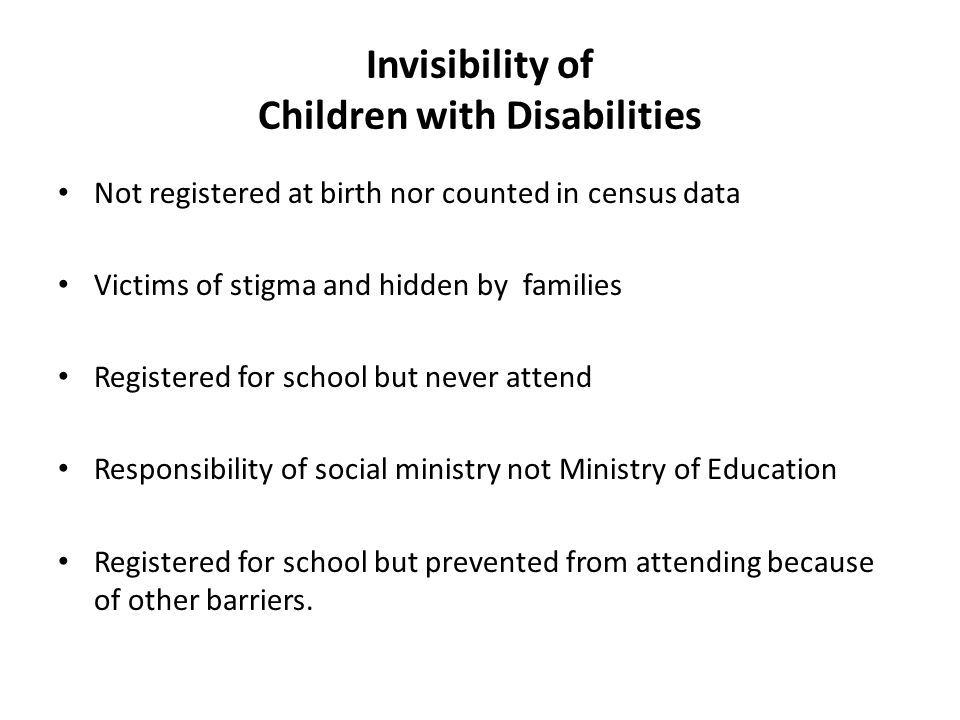 Invisibility of Children with Disabilities Not registered at birth nor counted in census data Victims of stigma and hidden by families Registered for school but never attend Responsibility of social ministry not Ministry of Education Registered for school but prevented from attending because of other barriers.
